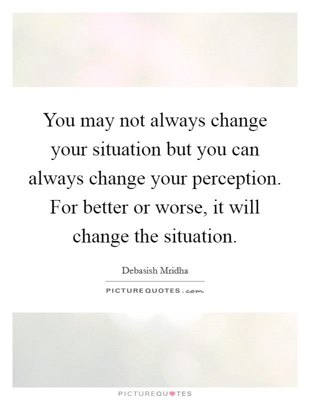 You may not always change your situation but you can always change your perception. For better or worse, it will change the situation Picture Quote #1