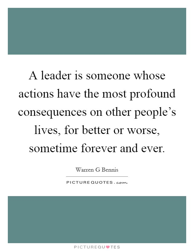 A leader is someone whose actions have the most profound consequences on other people's lives, for better or worse, sometime forever and ever Picture Quote #1