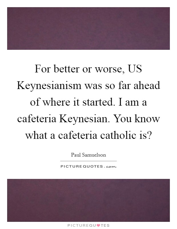 For better or worse, US Keynesianism was so far ahead of where it started. I am a cafeteria Keynesian. You know what a cafeteria catholic is? Picture Quote #1