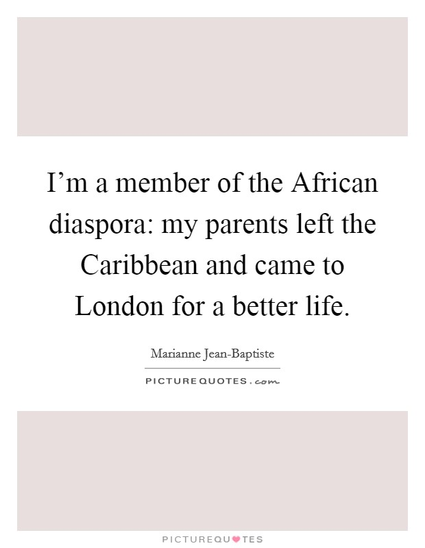 I'm a member of the African diaspora: my parents left the Caribbean and came to London for a better life Picture Quote #1