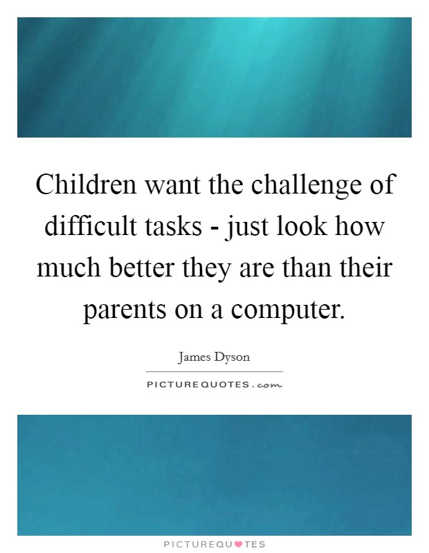 Children want the challenge of difficult tasks - just look how much better they are than their parents on a computer Picture Quote #1