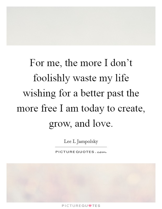 For me, the more I don't foolishly waste my life wishing for a better past the more free I am today to create, grow, and love Picture Quote #1