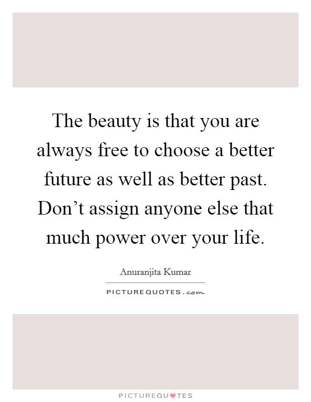 The beauty is that you are always free to choose a better future as well as better past. Don't assign anyone else that much power over your life Picture Quote #1