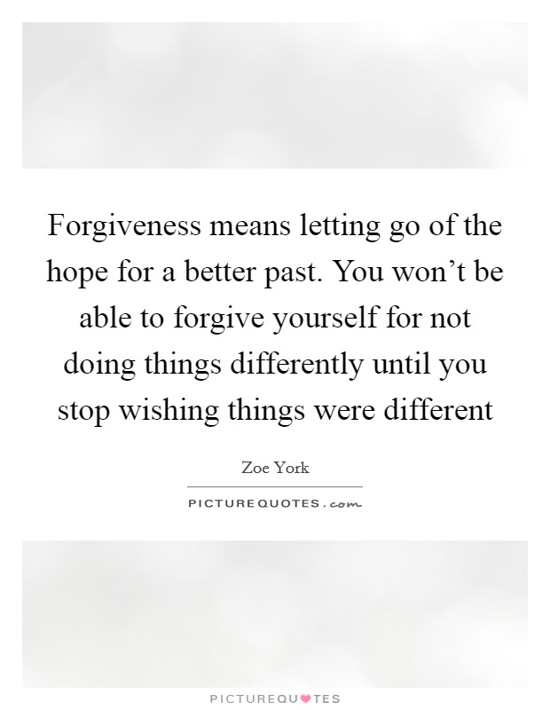 Forgiveness means letting go of the hope for a better past. You won't be able to forgive yourself for not doing things differently until you stop wishing things were different Picture Quote #1