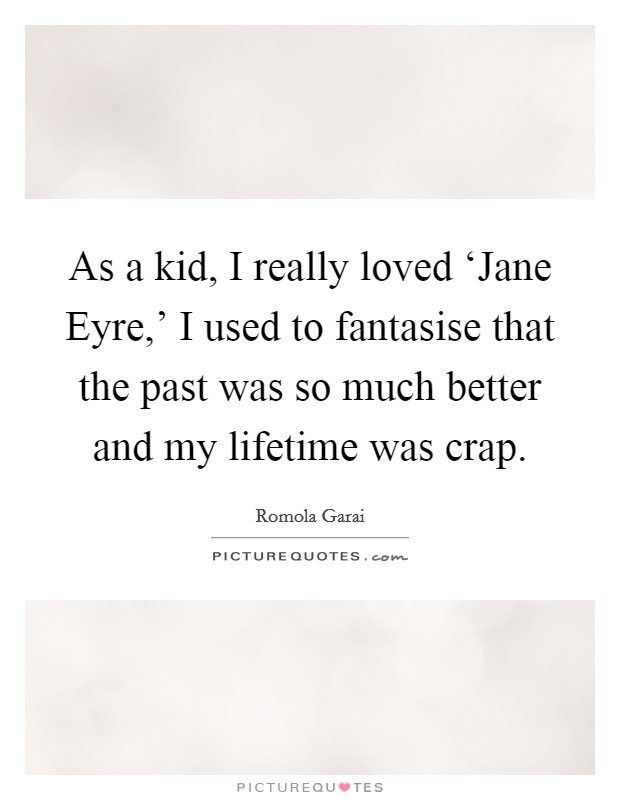 As a kid, I really loved 'Jane Eyre,' I used to fantasise that the past was so much better and my lifetime was crap Picture Quote #1
