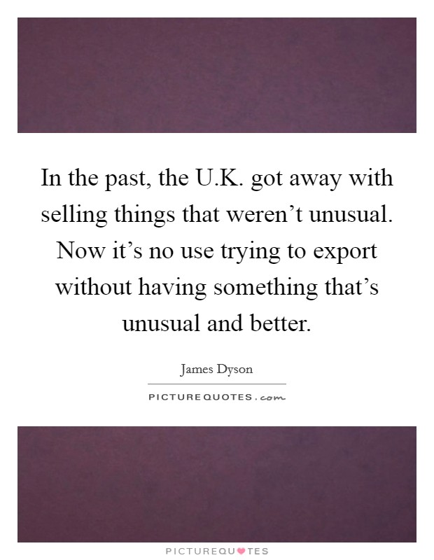 In the past, the U.K. got away with selling things that weren't unusual. Now it's no use trying to export without having something that's unusual and better Picture Quote #1