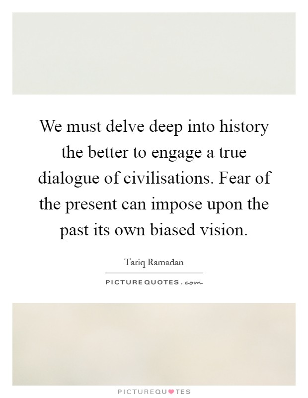 We must delve deep into history the better to engage a true dialogue of civilisations. Fear of the present can impose upon the past its own biased vision Picture Quote #1
