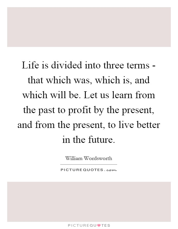 Life is divided into three terms - that which was, which is, and which will be. Let us learn from the past to profit by the present, and from the present, to live better in the future Picture Quote #1