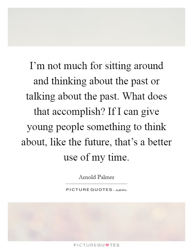 I'm not much for sitting around and thinking about the past or talking about the past. What does that accomplish? If I can give young people something to think about, like the future, that's a better use of my time Picture Quote #1