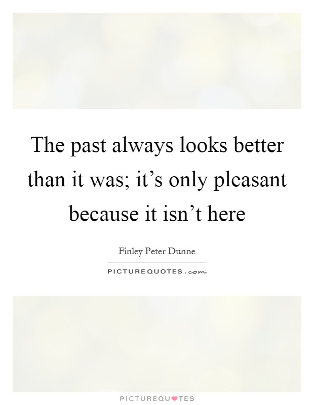 The past always looks better than it was; it's only pleasant because it isn't here Picture Quote #1