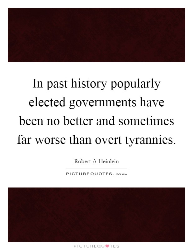 In past history popularly elected governments have been no better and sometimes far worse than overt tyrannies Picture Quote #1