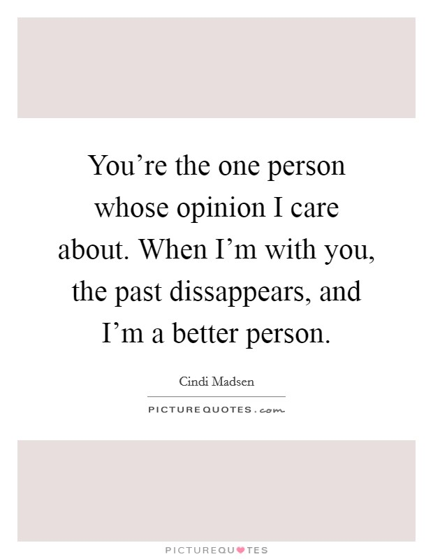 You're the one person whose opinion I care about. When I'm with you, the past dissappears, and I'm a better person Picture Quote #1