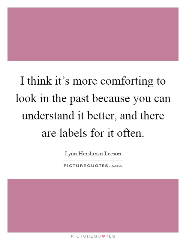I think it's more comforting to look in the past because you can understand it better, and there are labels for it often Picture Quote #1