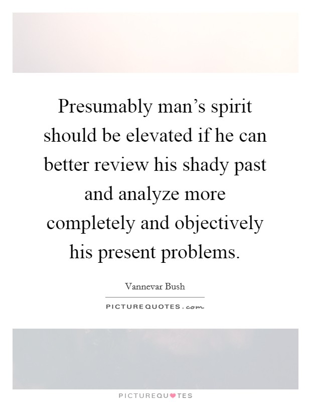 Presumably man's spirit should be elevated if he can better review his shady past and analyze more completely and objectively his present problems Picture Quote #1