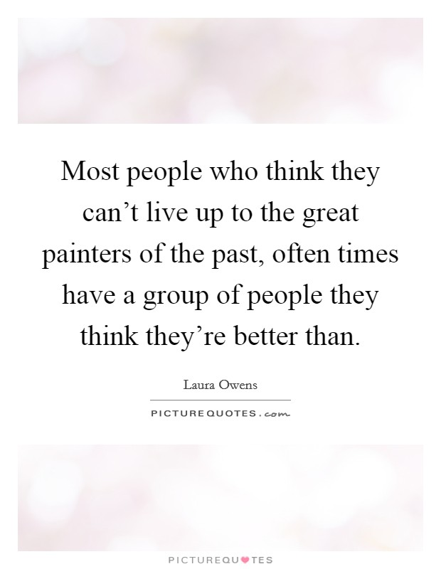 Most people who think they can't live up to the great painters of the past, often times have a group of people they think they're better than Picture Quote #1