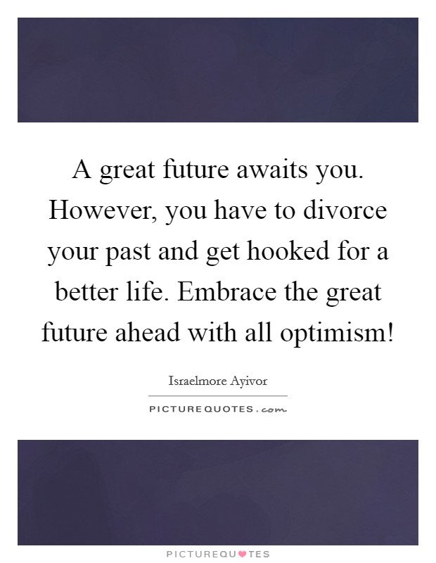 A great future awaits you. However, you have to divorce your past and get hooked for a better life. Embrace the great future ahead with all optimism! Picture Quote #1