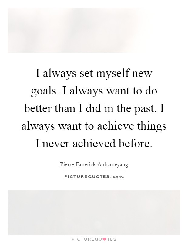 I always set myself new goals. I always want to do better than I did in the past. I always want to achieve things I never achieved before Picture Quote #1