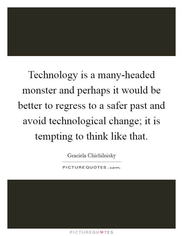 Technology is a many-headed monster and perhaps it would be better to regress to a safer past and avoid technological change; it is tempting to think like that Picture Quote #1