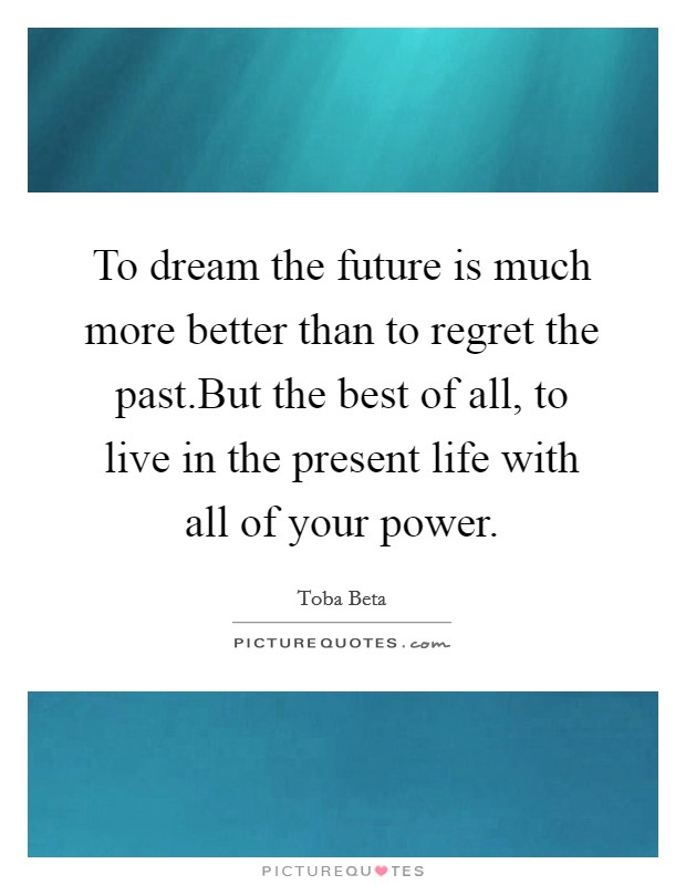 To dream the future is much more better than to regret the past.But the best of all, to live in the present life with all of your power Picture Quote #1