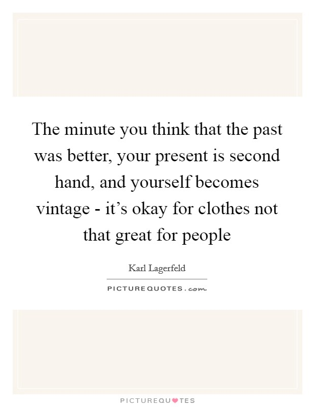 The minute you think that the past was better, your present is second hand, and yourself becomes vintage - it's okay for clothes not that great for people Picture Quote #1