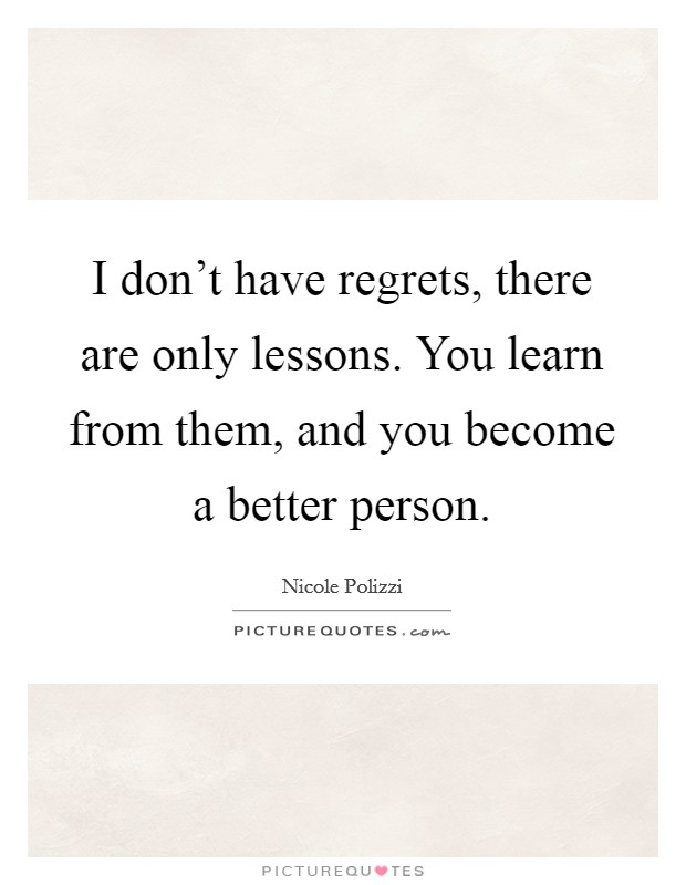 I don't have regrets, there are only lessons. You learn from them, and you become a better person Picture Quote #1