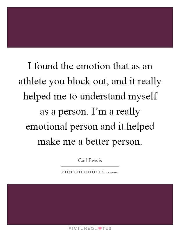 I found the emotion that as an athlete you block out, and it really helped me to understand myself as a person. I'm a really emotional person and it helped make me a better person Picture Quote #1