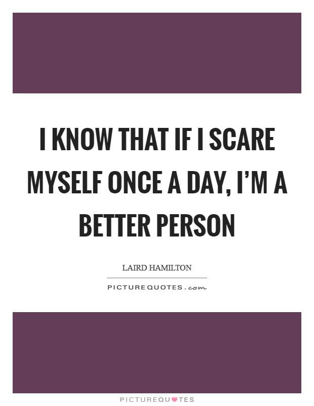 I know that if I scare myself once a day, I'm a better person Picture Quote #1