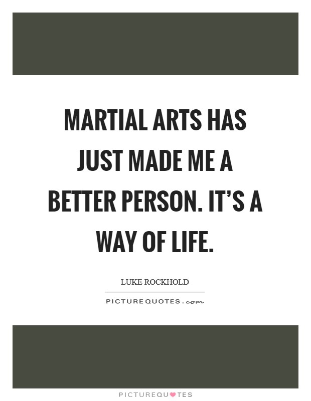 Martial arts has just made me a better person. It's a way of life Picture Quote #1