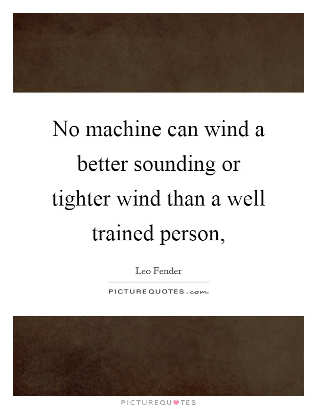 No machine can wind a better sounding or tighter wind than a well trained person, Picture Quote #1
