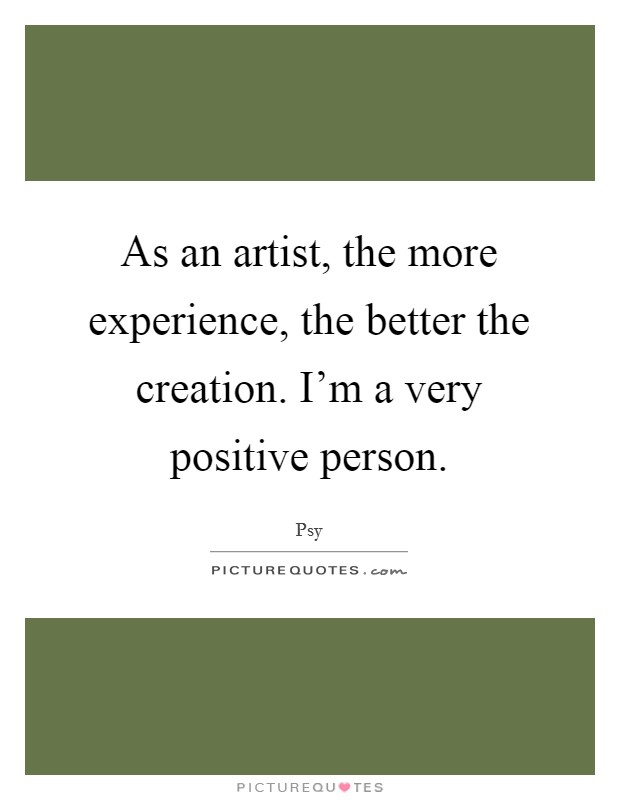 As an artist, the more experience, the better the creation. I'm a very positive person Picture Quote #1