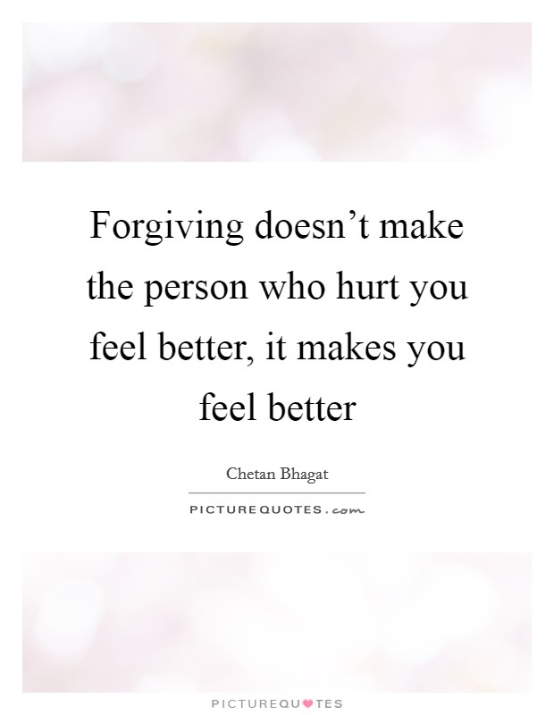 Forgiving doesn't make the person who hurt you feel better, it makes you feel better Picture Quote #1
