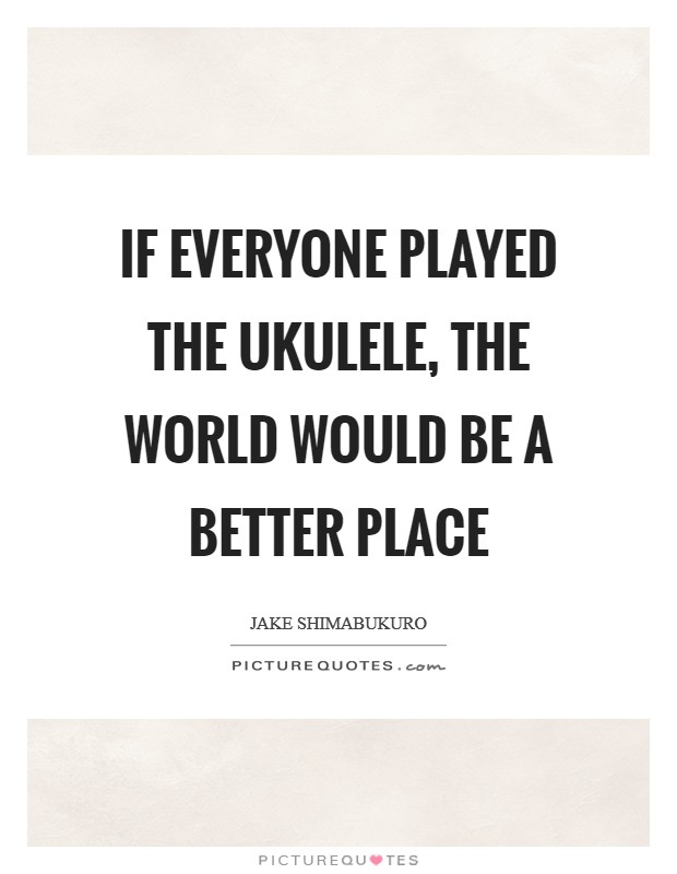 If everyone played the ukulele, the world would be a better place Picture Quote #1