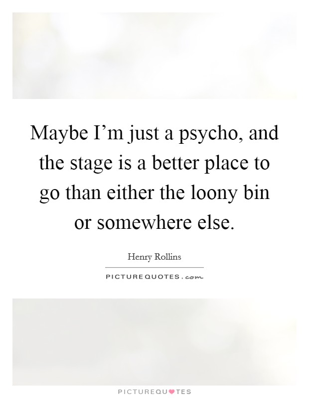 Maybe I'm just a psycho, and the stage is a better place to go than either the loony bin or somewhere else Picture Quote #1