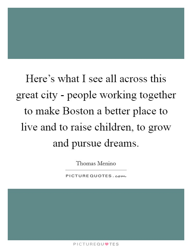 Here's what I see all across this great city - people working together to make Boston a better place to live and to raise children, to grow and pursue dreams Picture Quote #1