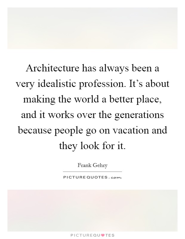 Architecture has always been a very idealistic profession. It's about making the world a better place, and it works over the generations because people go on vacation and they look for it Picture Quote #1
