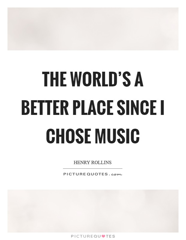 The world's a better place since I chose music Picture Quote #1
