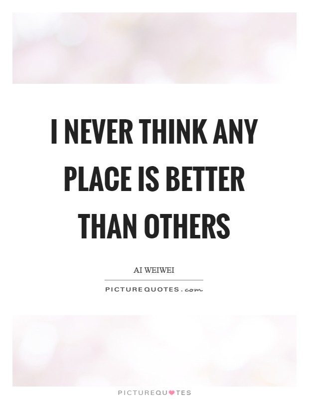 I never think any place is better than others Picture Quote #1