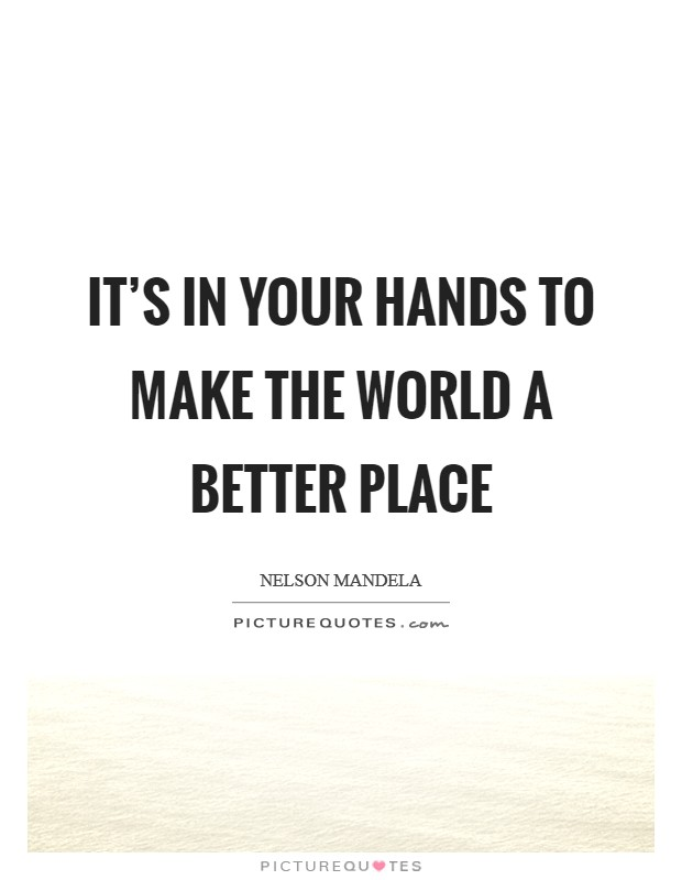 It's in your hands to make the world a better place Picture Quote #1
