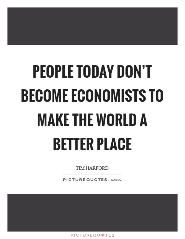 People today don't become economists to make the world a better place Picture Quote #1