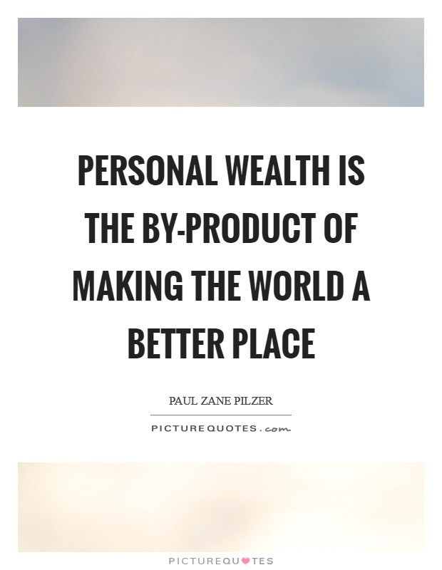 Personal wealth is the by-product of making the world a better place Picture Quote #1
