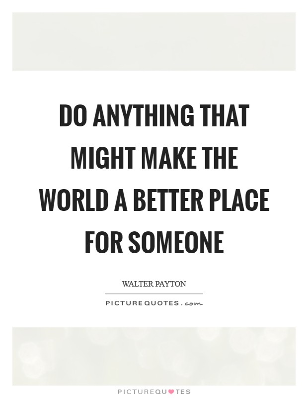 Do anything that might make the world a better place for someone Picture Quote #1