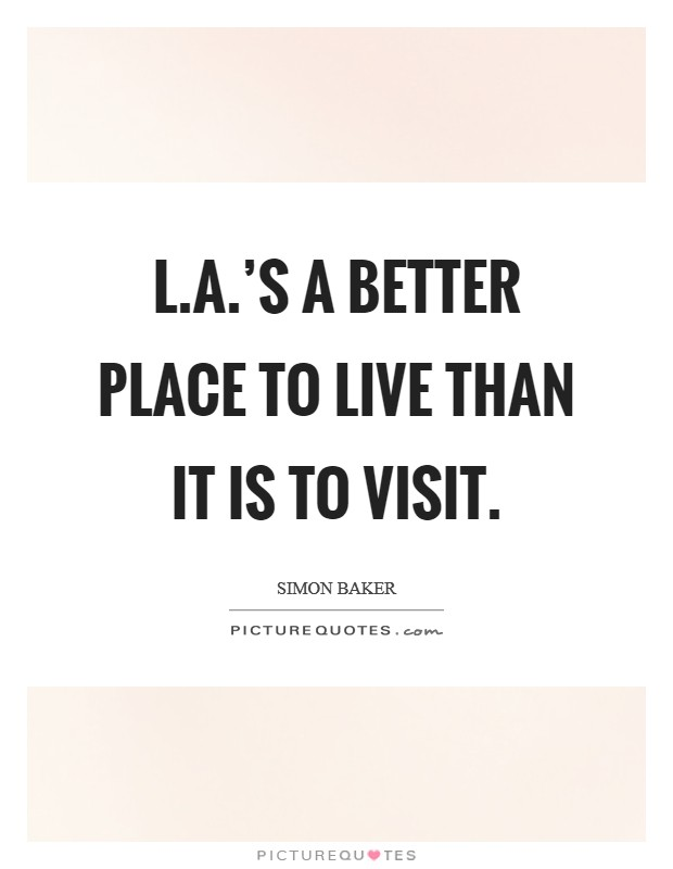 L.A.'s a better place to live than it is to visit Picture Quote #1