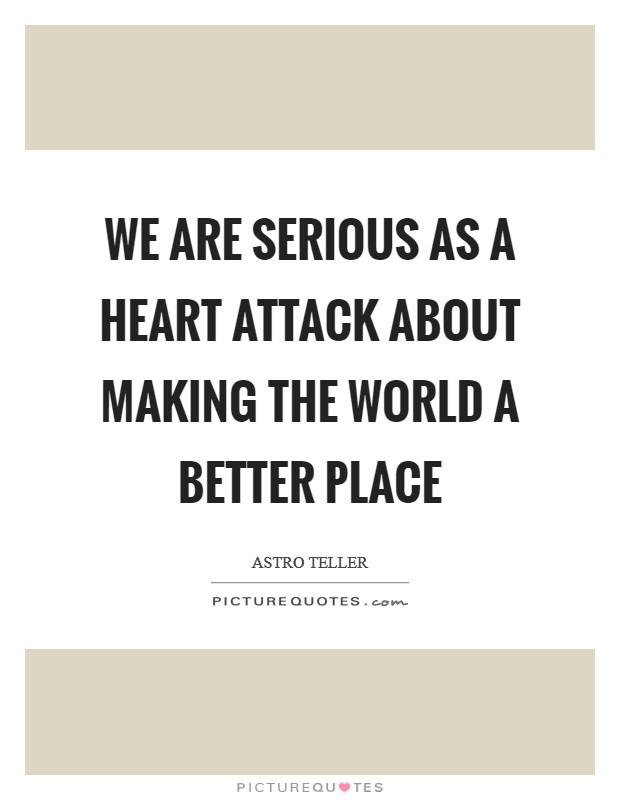 We are serious as a heart attack about making the world a better place Picture Quote #1