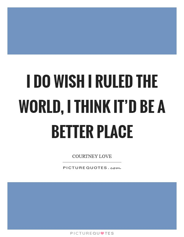 I do wish I ruled the world, I think it'd be a better place Picture Quote #1