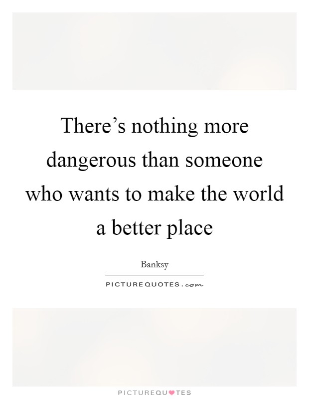 There's nothing more dangerous than someone who wants to make the world a better place Picture Quote #1