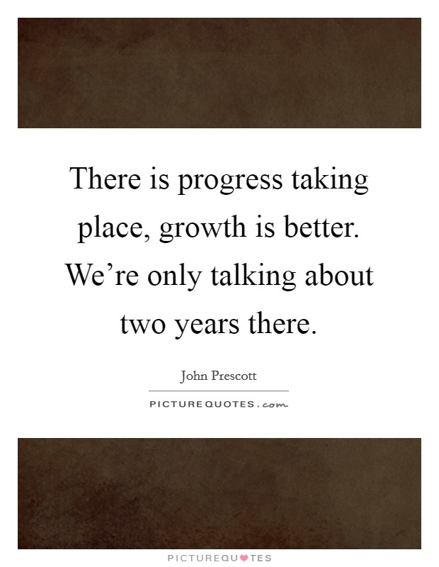 There is progress taking place, growth is better. We're only talking about two years there Picture Quote #1