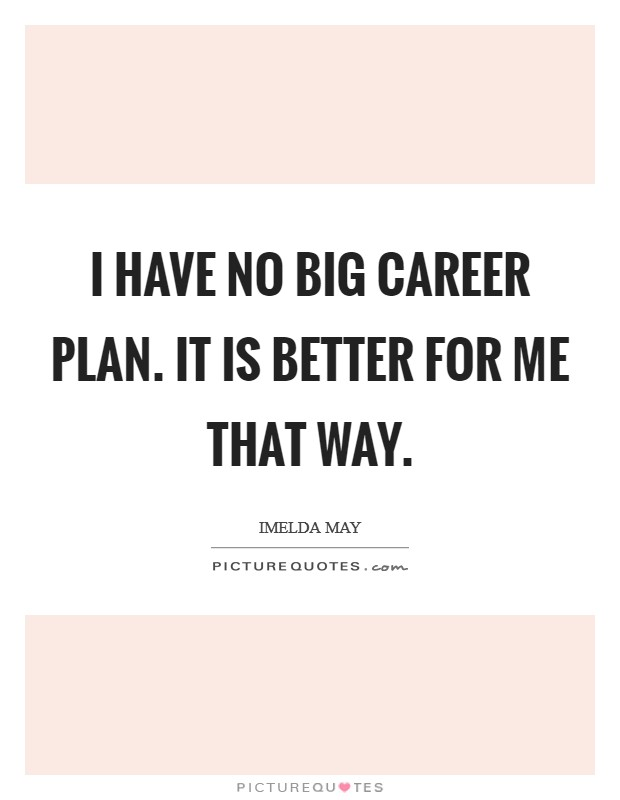 I have no big career plan. It is better for me that way Picture Quote #1