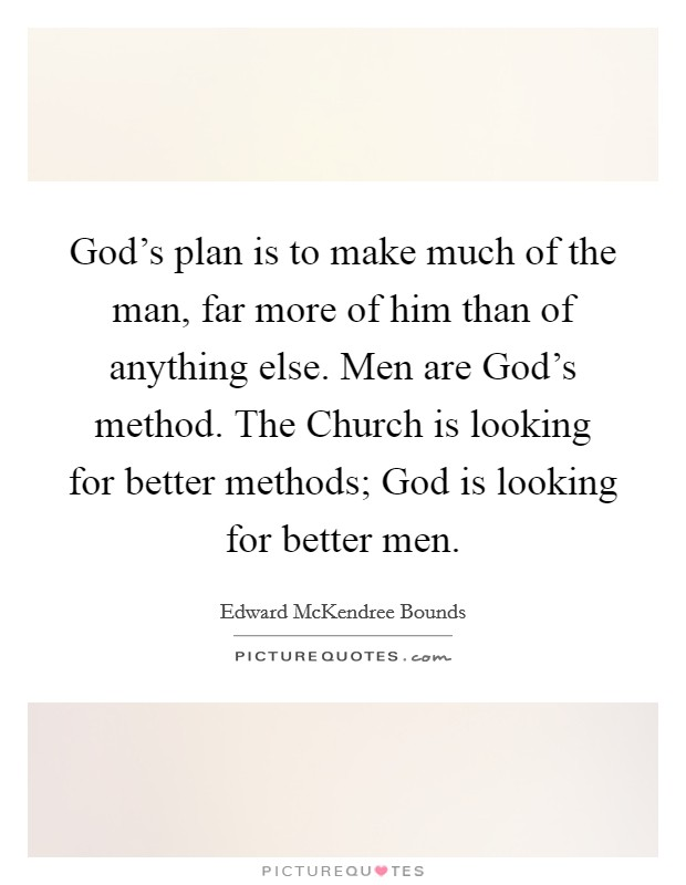 God's plan is to make much of the man, far more of him than of anything else. Men are God's method. The Church is looking for better methods; God is looking for better men Picture Quote #1