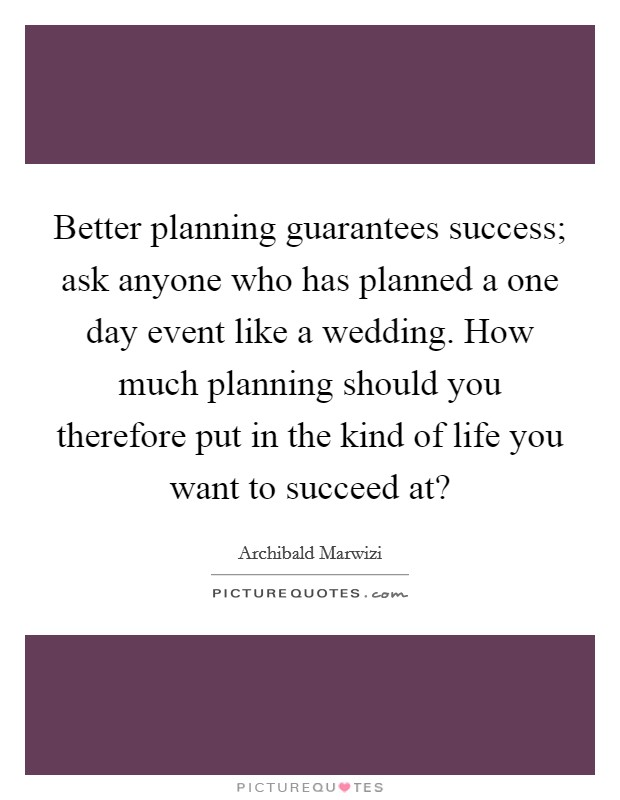 Better planning guarantees success; ask anyone who has planned a one day event like a wedding. How much planning should you therefore put in the kind of life you want to succeed at? Picture Quote #1