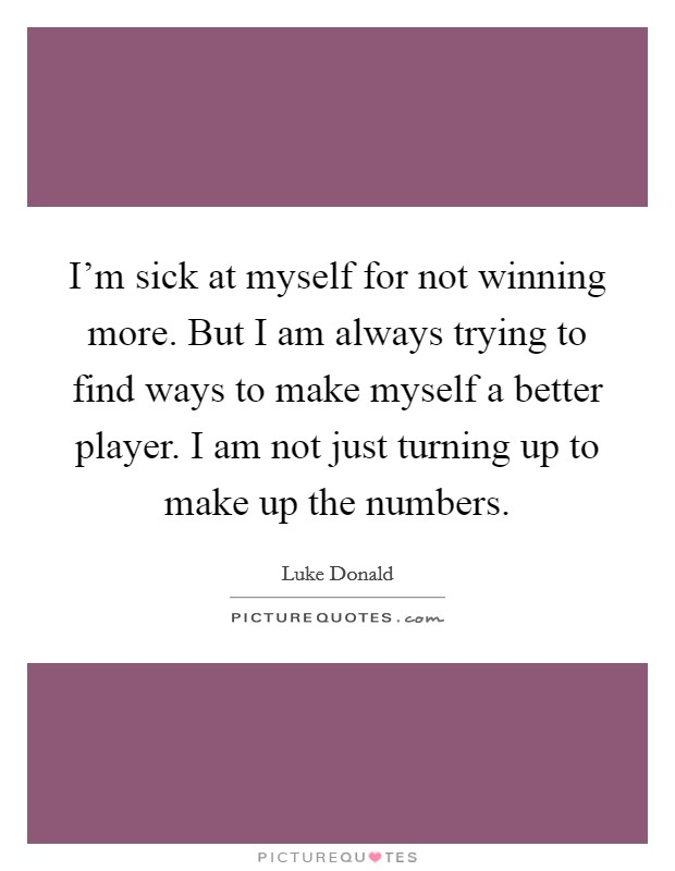 I'm sick at myself for not winning more. But I am always trying to find ways to make myself a better player. I am not just turning up to make up the numbers Picture Quote #1